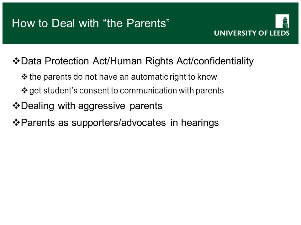 Data Protection Act/Human Rights Act/confidentiality the parents do not have an automatic right to know get students consent to communication with parents Dealing with aggressive parents Parents as supporters/advocates in hearings How to Deal with the Parents