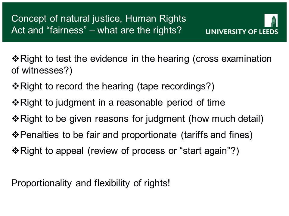 Right to test the evidence in the hearing (cross examination of witnesses ) Right to record the hearing (tape recordings ) Right to judgment in a reasonable period of time Right to be given reasons for judgment (how much detail) Penalties to be fair and proportionate (tariffs and fines) Right to appeal (review of process or start again ) Proportionality and flexibility of rights.