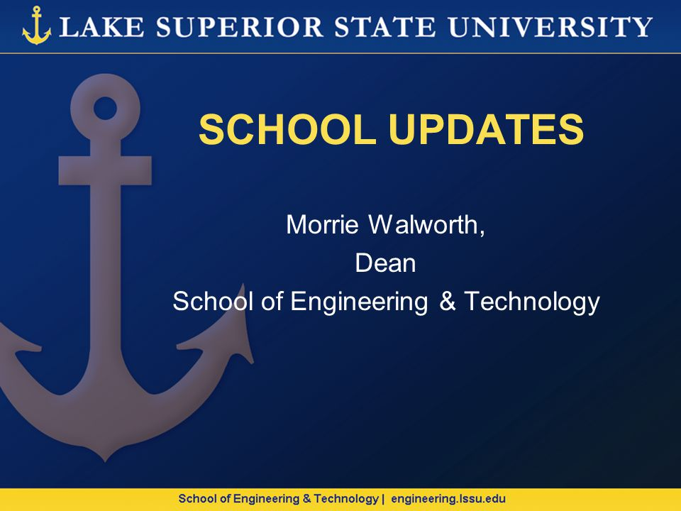 SCHOOL UPDATES Morrie Walworth, Dean School of Engineering & Technology