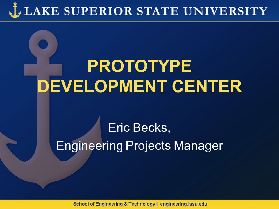 PROTOTYPE DEVELOPMENT CENTER Eric Becks, Engineering Projects Manager