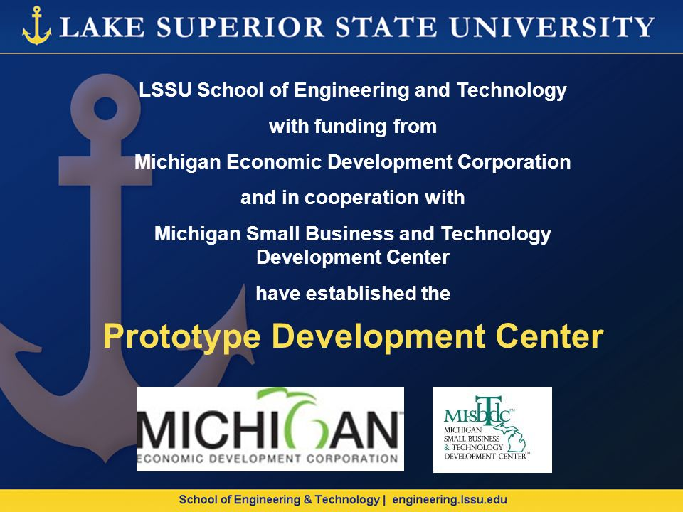 LSSU School of Engineering and Technology with funding from Michigan Economic Development Corporation and in cooperation with Michigan Small Business and Technology Development Center have established the Prototype Development Center