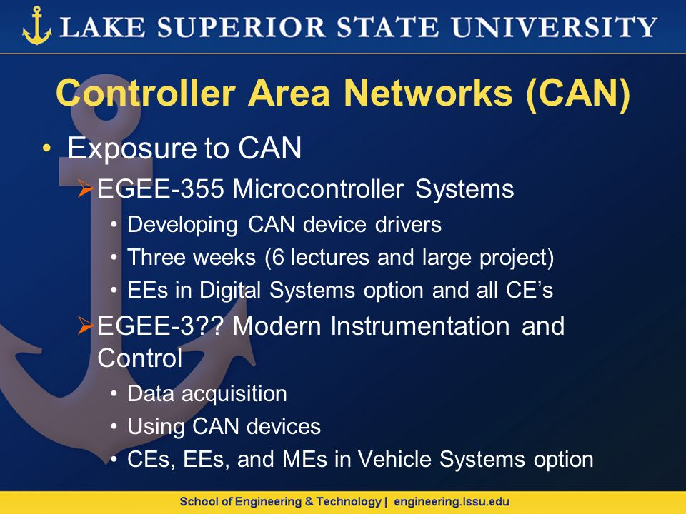Controller Area Networks (CAN) Exposure to CAN EGEE-355 Microcontroller Systems Developing CAN device drivers Three weeks (6 lectures and large project) EEs in Digital Systems option and all CEs EGEE-3 .