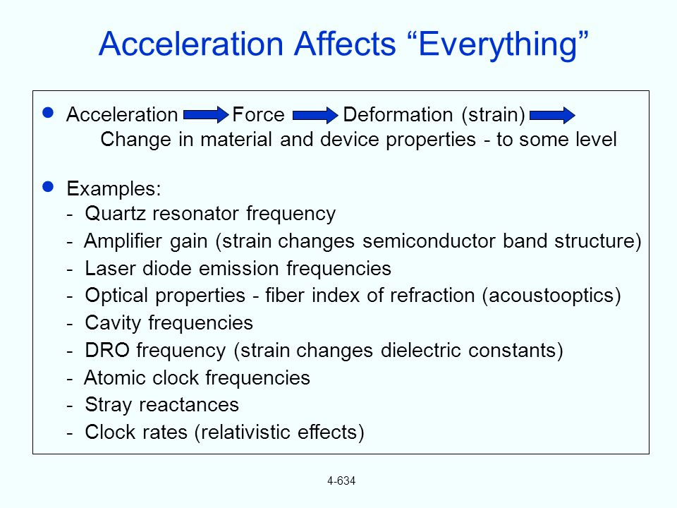 4-634 Acceleration Force Deformation (strain) Change in material and device properties - to some level Examples: - Quartz resonator frequency - Amplif