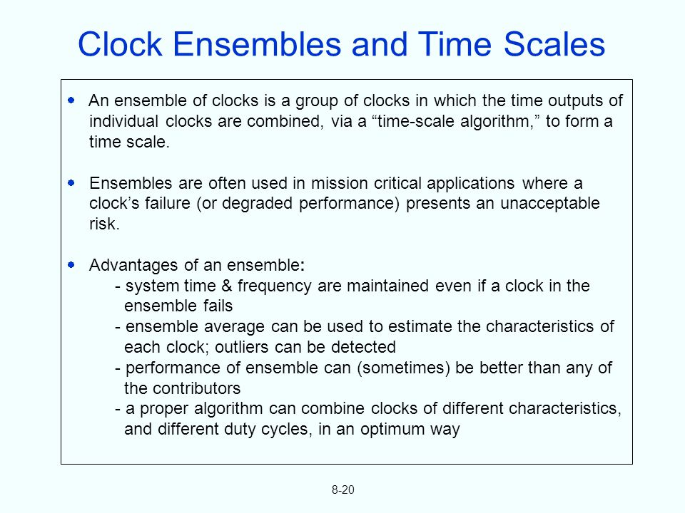 8-20 An ensemble of clocks is a group of clocks in which the time outputs of individual clocks are combined, via a time-scale algorithm, to form a tim