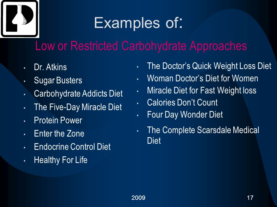 200917 Examples of : Low or Restricted Carbohydrate Approaches Dr. Atkins Sugar Busters Carbohydrate Addicts Diet The Five-Day Miracle Diet Protein Po