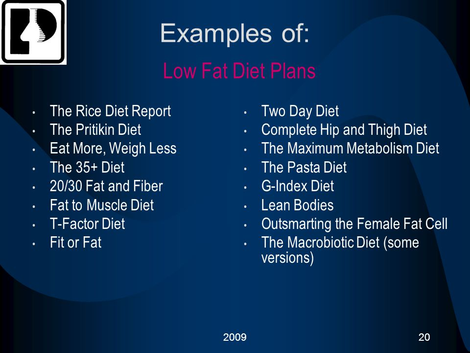 200920 Examples of: Low Fat Diet Plans The Rice Diet Report The Pritikin Diet Eat More, Weigh Less The 35+ Diet 20/30 Fat and Fiber Fat to Muscle Diet