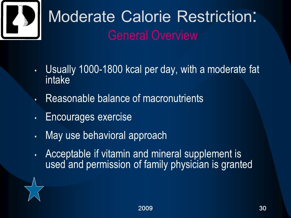 200930 Moderate Calorie Restriction : General Overview Usually 1000-1800 kcal per day, with a moderate fat intake Reasonable balance of macronutrients