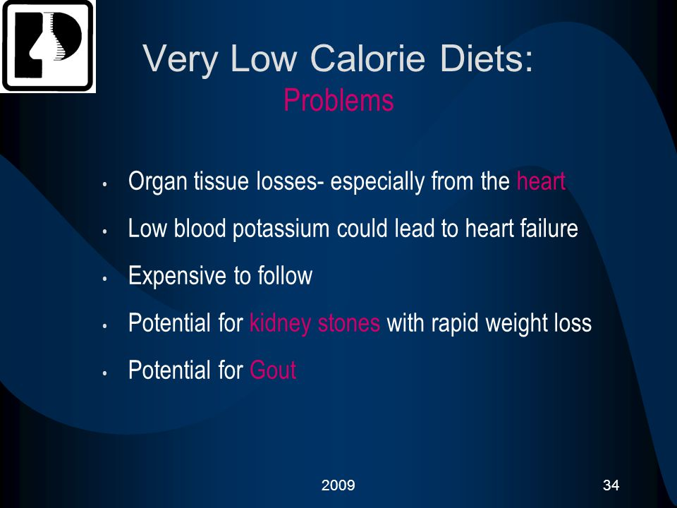 200934 Very Low Calorie Diets: Problems Organ tissue losses- especially from the heart Low blood potassium could lead to heart failure Expensive to fo