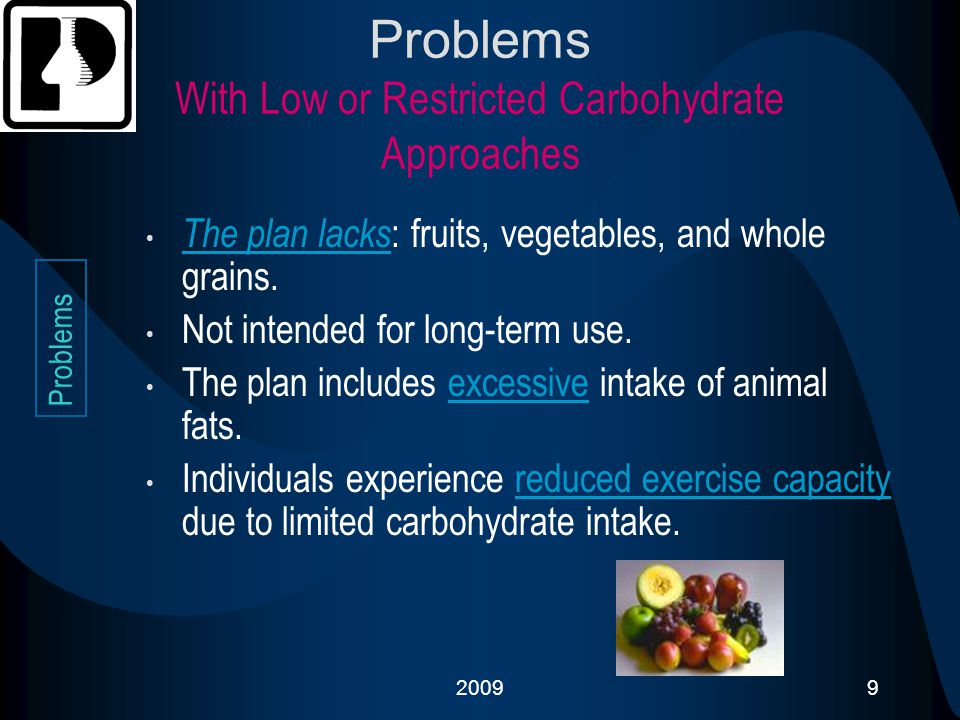 20099 Problems With Low or Restricted Carbohydrate Approaches The plan lacks : fruits, vegetables, and whole grains. Not intended for long-term use. T