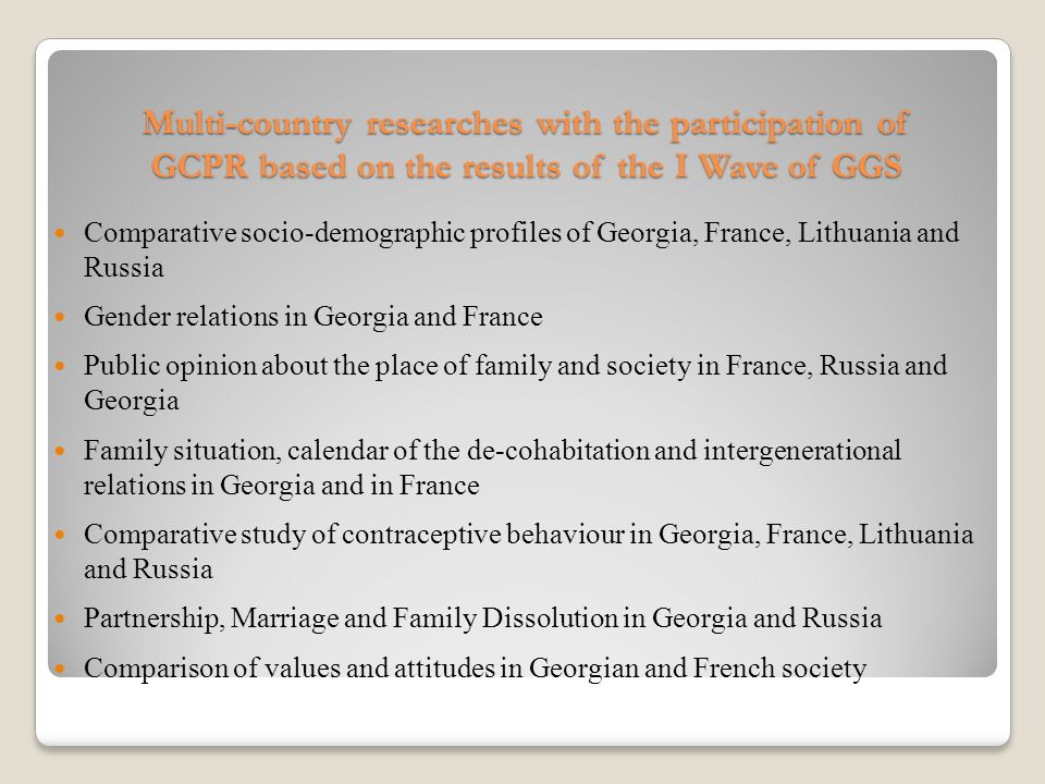 Multi-country researches with the participation of GCPR based on the results of the I Wave of GGS Comparative socio-demographic profiles of Georgia, France, Lithuania and Russia Gender relations in Georgia and France Public opinion about the place of family and society in France, Russia and Georgia Family situation, calendar of the de-cohabitation and intergenerational relations in Georgia and in France Comparative study of contraceptive behaviour in Georgia, France, Lithuania and Russia Partnership, Marriage and Family Dissolution in Georgia and Russia Comparison of values and attitudes in Georgian and French society