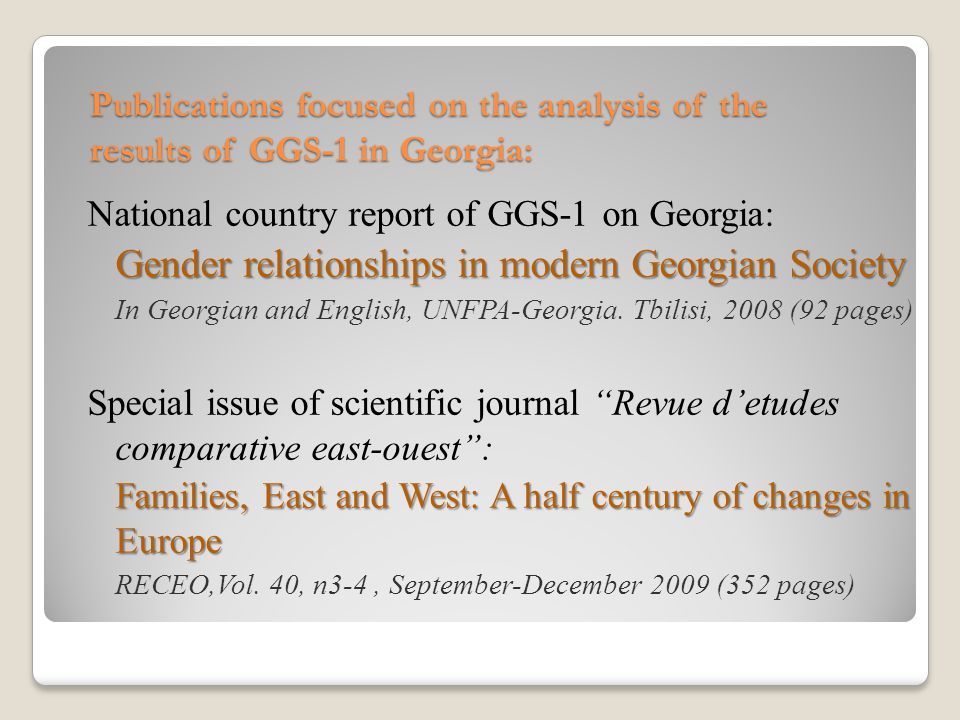 GGS - 1 GGS - 2 Number of completed interviews10 0008 303 Response Rate85%83% Average duration of interview71.1 minutes61.7 minutes Interviews conducted with presence of other persons31%25% Fieldworks by GGS-2 in Georgia (2009 – II wave of panel): Attrition rate between two waves did not exceed 17% Main problem with fieldworks by GGS-2 in Georgia was related to the consequences of war in August 2008: 3 villages in Shida Kartli region with 75 respondents by GGS-1 are not anymore under jurisdiction of Georgian government.