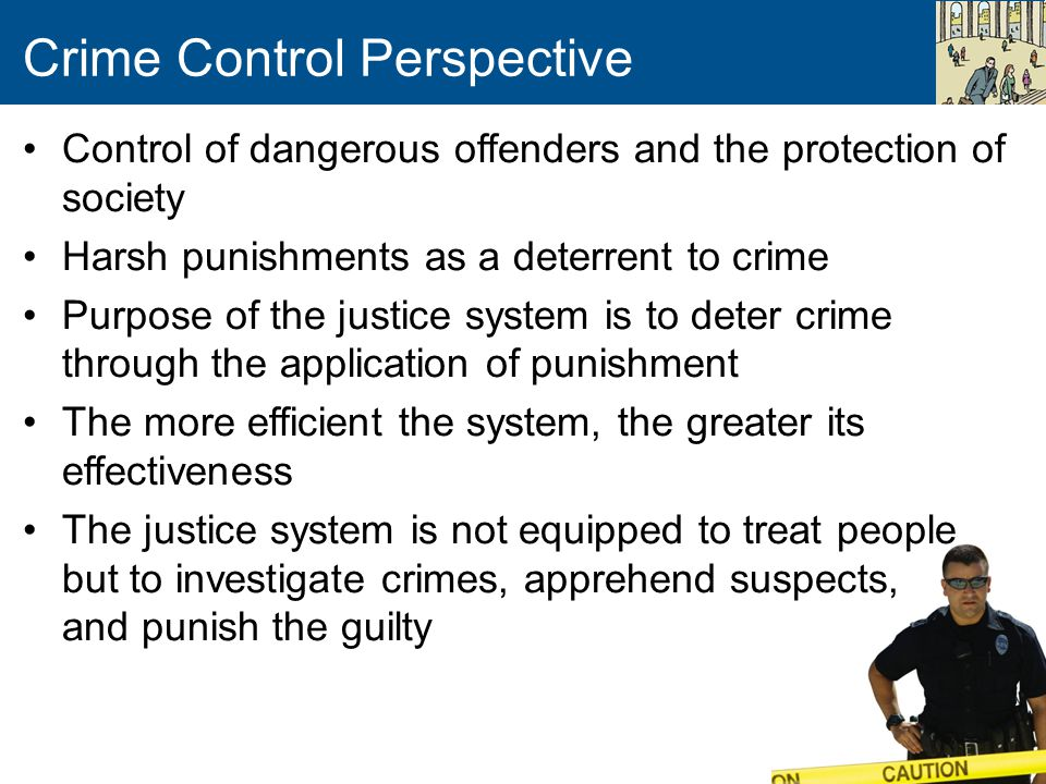 Crime Control Perspective Control of dangerous offenders and the protection of society Harsh punishments as a deterrent to crime Purpose of the justic