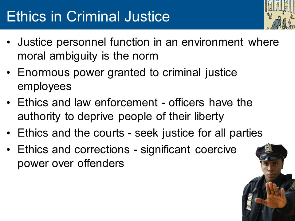 Ethics in Criminal Justice Justice personnel function in an environment where moral ambiguity is the norm Enormous power granted to criminal justice e
