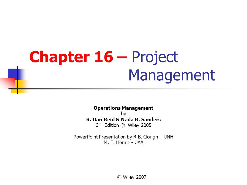 © Wiley 2007 Learning Objectives Describe project management objectives Describe the project life cycle Diagram networks of project activities Estimate the completion time of a project Compute the probability of completing a project by a specific time