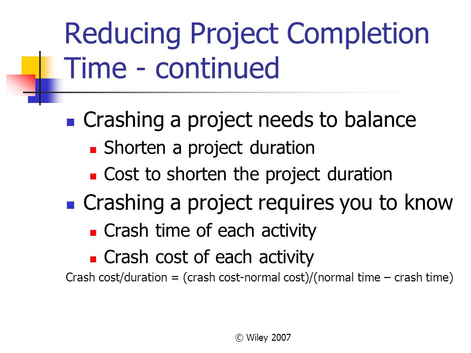 © Wiley 2007 Reducing Project Completion Time - continued Crashing a project needs to balance Shorten a project duration Cost to shorten the project duration Crashing a project requires you to know Crash time of each activity Crash cost of each activity Crash cost/duration = (crash cost-normal cost)/(normal time – crash time)