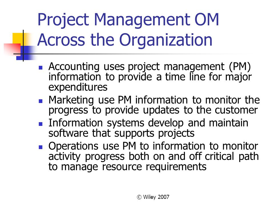 © Wiley 2007 Project Management OM Across the Organization Accounting uses project management (PM) information to provide a time line for major expenditures Marketing use PM information to monitor the progress to provide updates to the customer Information systems develop and maintain software that supports projects Operations use PM to information to monitor activity progress both on and off critical path to manage resource requirements