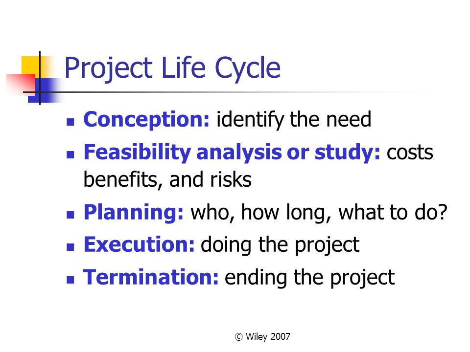 © Wiley 2007 Project Life Cycle Conception: identify the need Feasibility analysis or study: costs benefits, and risks Planning: who, how long, what to do.