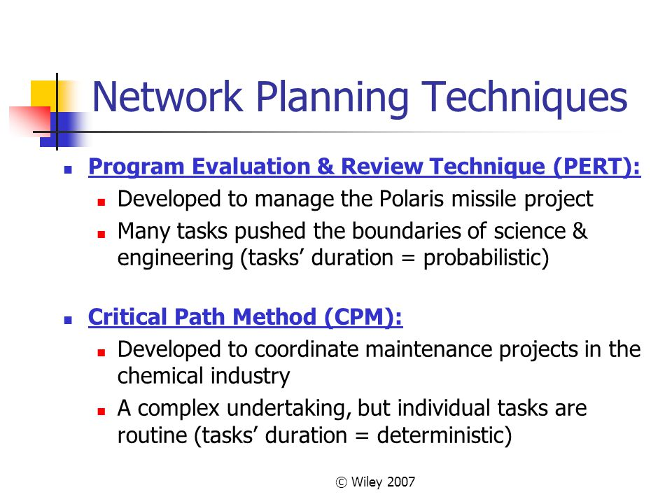 © Wiley 2007 Network Planning Techniques Program Evaluation & Review Technique (PERT): Developed to manage the Polaris missile project Many tasks pushed the boundaries of science & engineering (tasks duration = probabilistic) Critical Path Method (CPM): Developed to coordinate maintenance projects in the chemical industry A complex undertaking, but individual tasks are routine (tasks duration = deterministic)