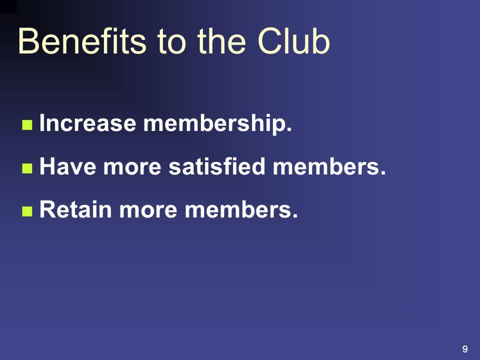 9 Increase membership. Have more satisfied members. Retain more members. Benefits to the Club