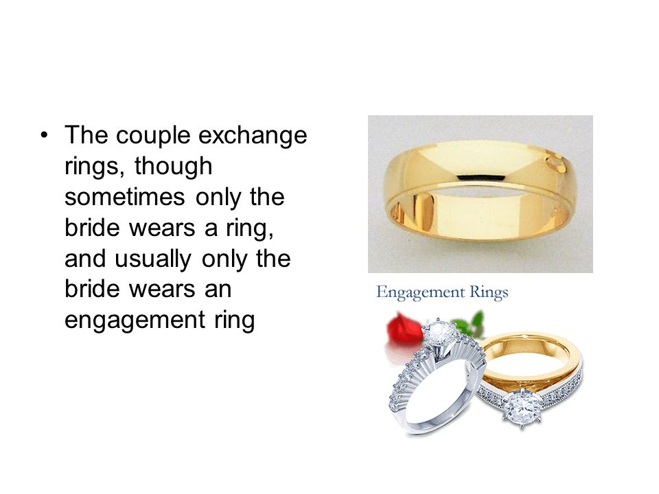 The couple exchange rings, though sometimes only the bride wears a ring, and usually only the bride wears an engagement ring