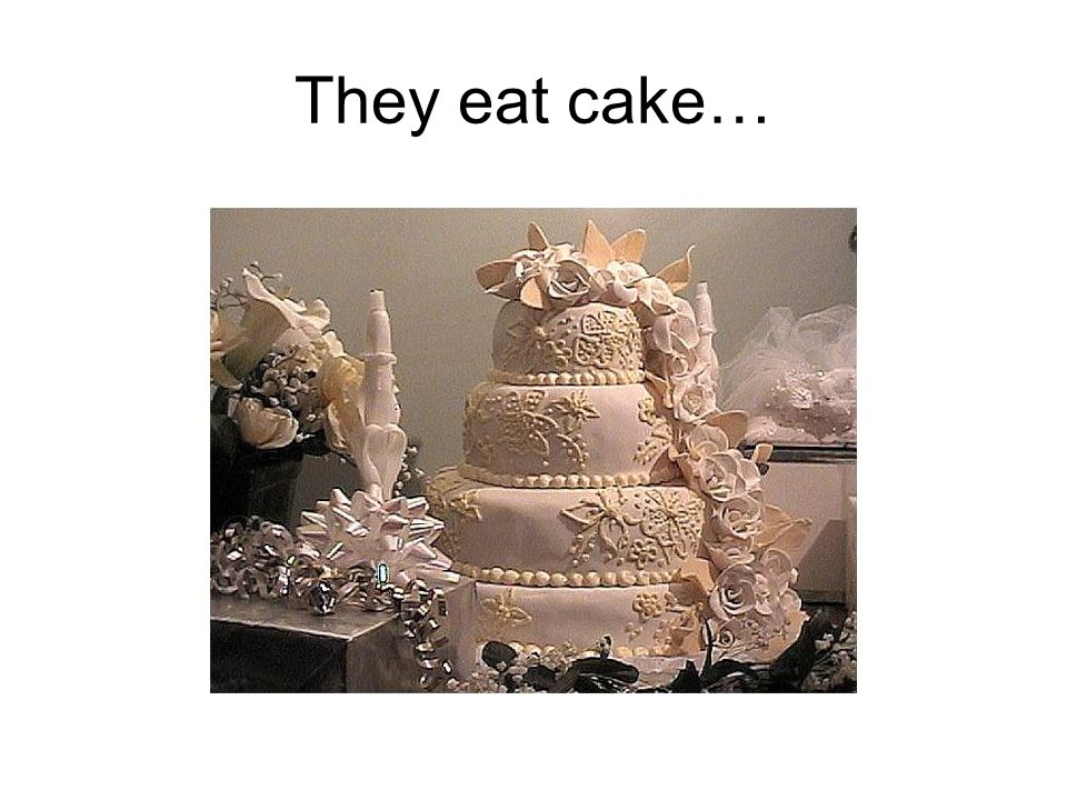 They eat cake…