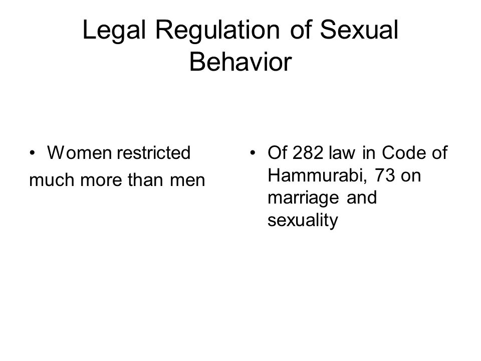 Legal Regulation of Sexual Behavior Women restricted much more than men Of 282 law in Code of Hammurabi, 73 on marriage and sexuality