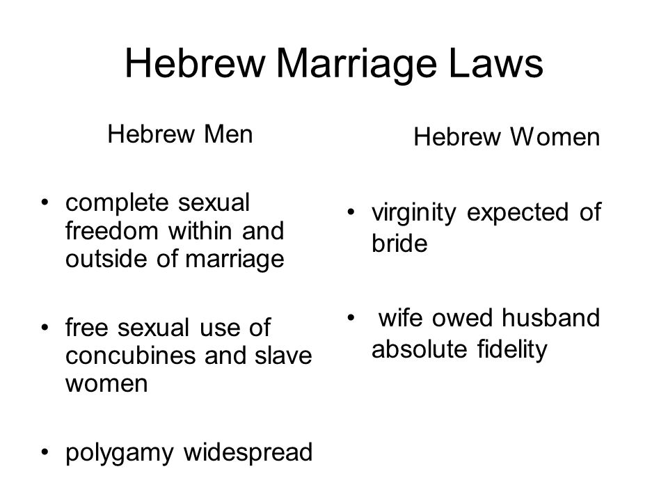 Hebrew Marriage Laws Hebrew Men complete sexual freedom within and outside of marriage free sexual use of concubines and slave women polygamy widespread Hebrew Women virginity expected of bride wife owed husband absolute fidelity