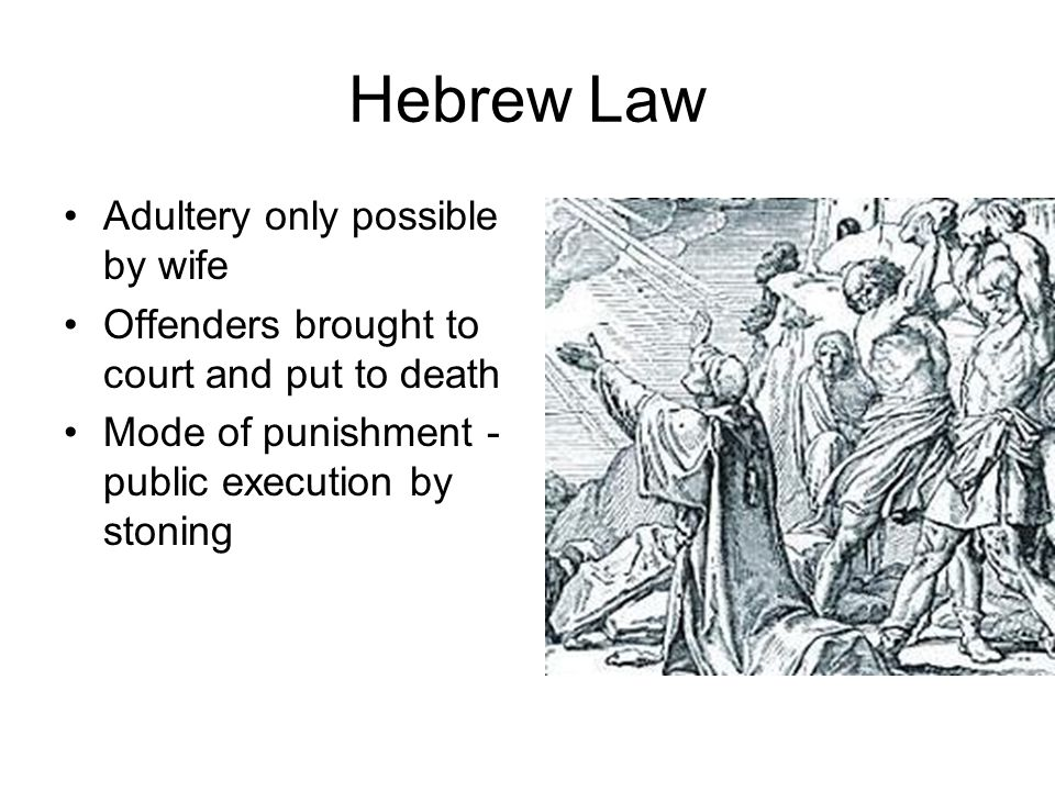 Hebrew Law Adultery only possible by wife Offenders brought to court and put to death Mode of punishment - public execution by stoning