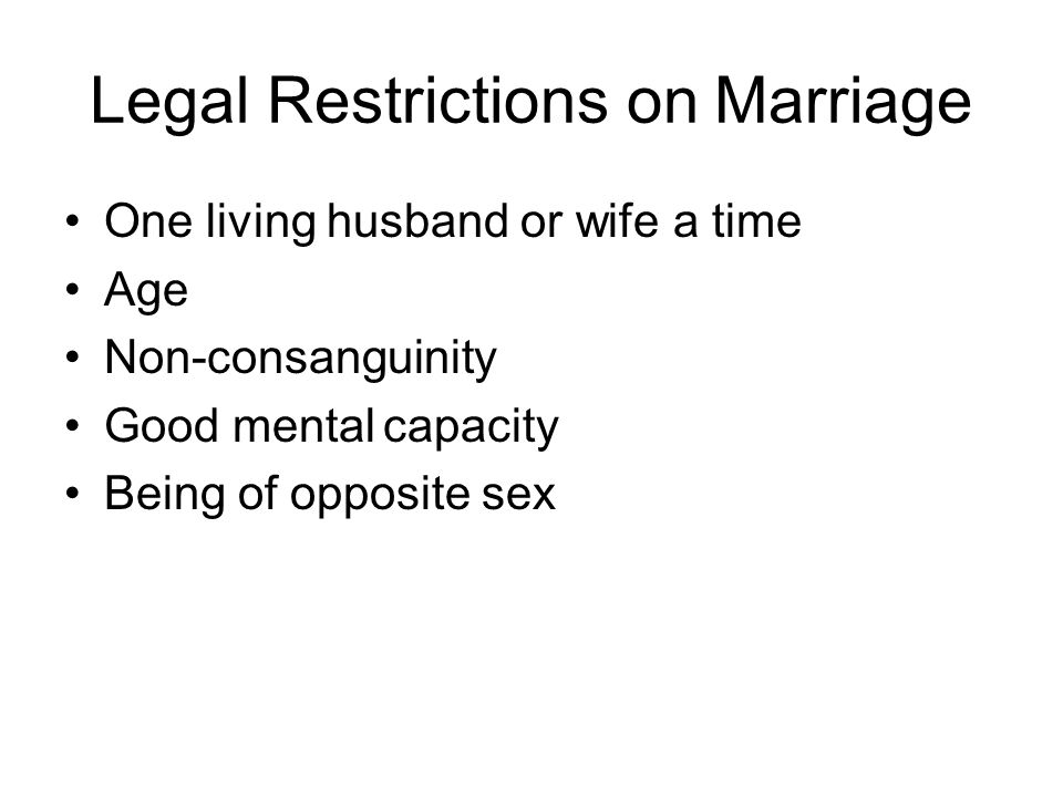 Legal Restrictions on Marriage One living husband or wife a time Age Non-consanguinity Good mentalcapacity Being of opposite sex