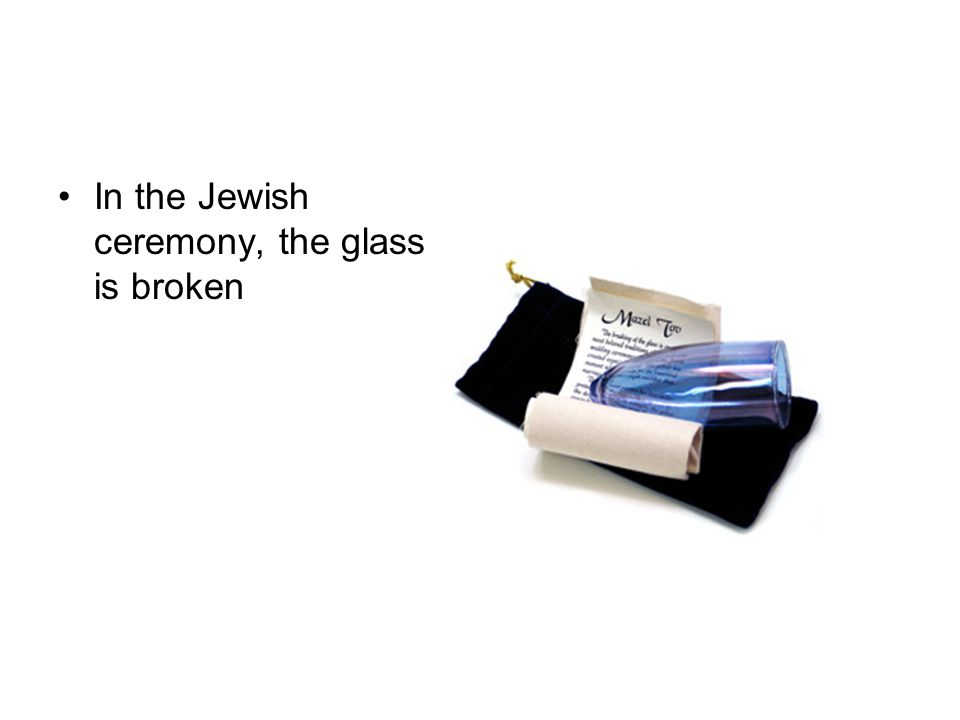 In the Jewish ceremony, the glass is broken