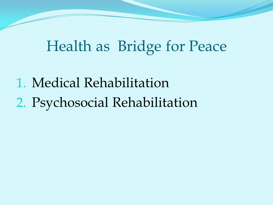 Health as Bridge for Peace 1. Medical Rehabilitation 2. Psychosocial Rehabilitation