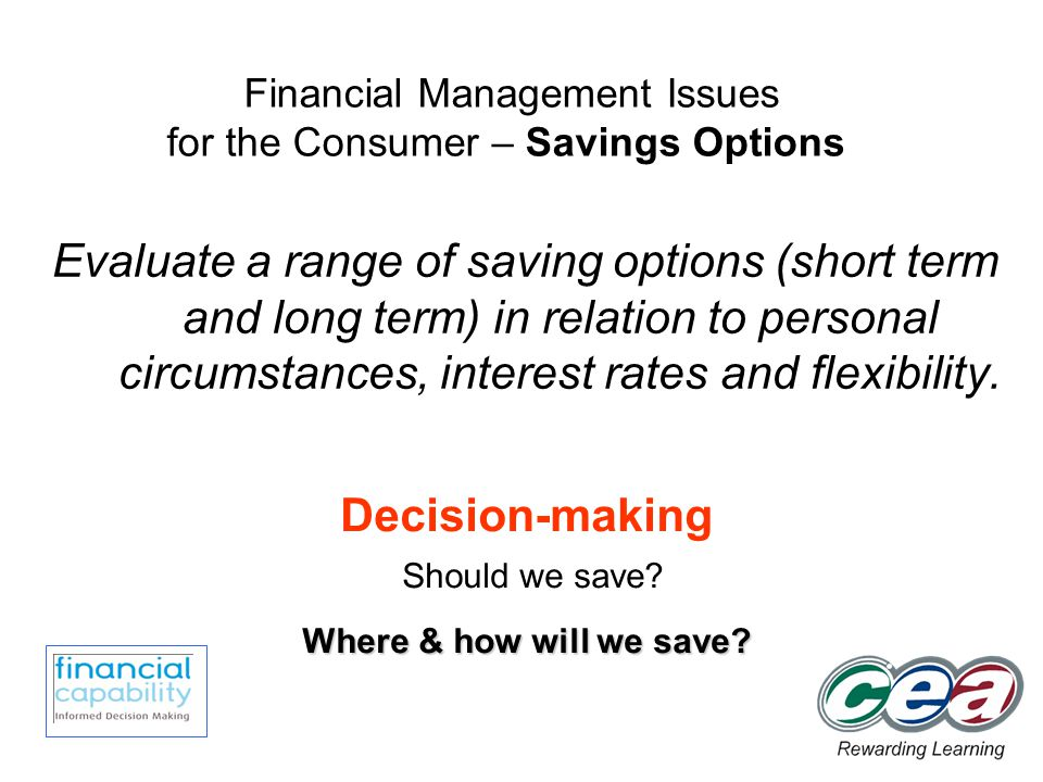 Evaluate a range of saving options (short term and long term) in relation to personal circumstances, interest rates and flexibility.