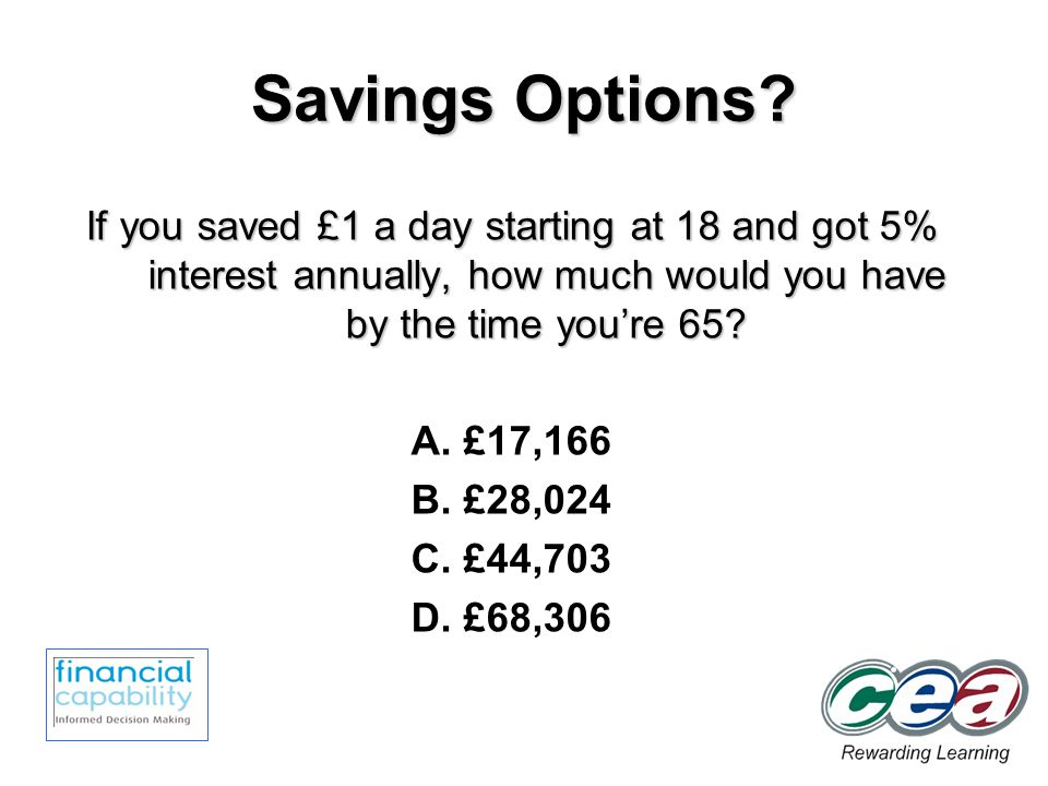 Savings Options? If you saved £1 a day starting at 18 and got 5% interest annually, how much would you have by the time youre 65? A. £17,166 B. £28,02