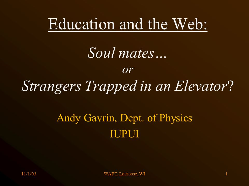 11/1/03WAPT, Lacrosse, WI1 Education and the Web: Soul mates… or Strangers Trapped in an Elevator? Andy Gavrin, Dept. of Physics IUPUI