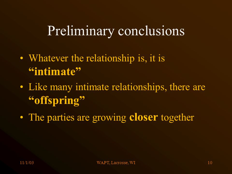 11/1/03WAPT, Lacrosse, WI10 Preliminary conclusions Whatever the relationship is, it is intimate Like many intimate relationships, there are offspring