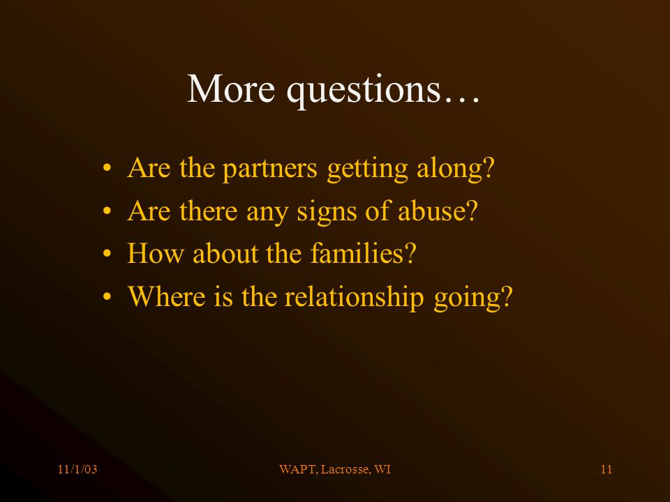 11/1/03WAPT, Lacrosse, WI11 More questions… Are the partners getting along? Are there any signs of abuse? How about the families? Where is the relatio