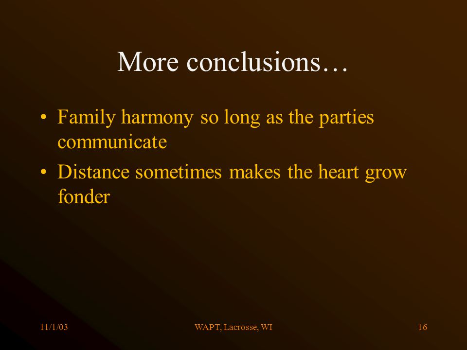 11/1/03WAPT, Lacrosse, WI16 More conclusions… Family harmony so long as the parties communicate Distance sometimes makes the heart grow fonder