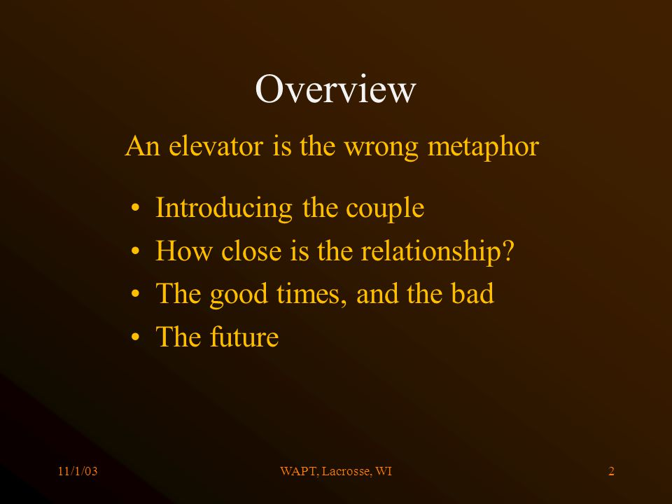 11/1/03WAPT, Lacrosse, WI2 Overview Introducing the couple How close is the relationship? The good times, and the bad The future An elevator is the wr