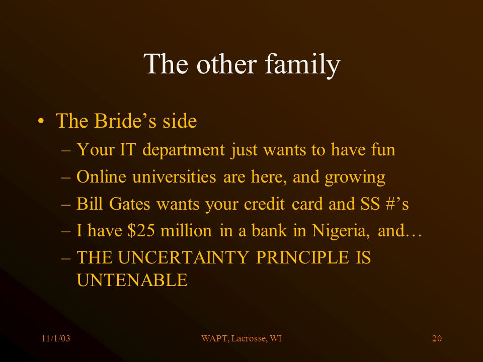 11/1/03WAPT, Lacrosse, WI20 The other family The Brides side –Your IT department just wants to have fun –Online universities are here, and growing –Bill Gates wants your credit card and SS #s –I have $25 million in a bank in Nigeria, and… –THE UNCERTAINTY PRINCIPLE IS UNTENABLE
