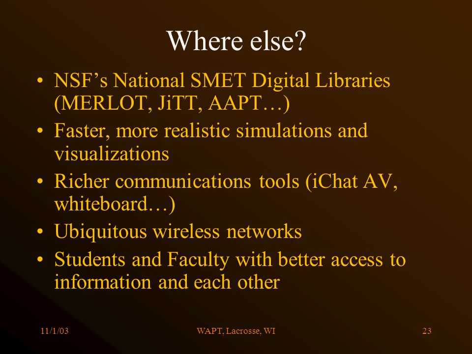11/1/03WAPT, Lacrosse, WI23 Where else? NSFs National SMET Digital Libraries (MERLOT, JiTT, AAPT…) Faster, more realistic simulations and visualizatio