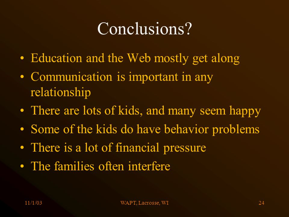 11/1/03WAPT, Lacrosse, WI24 Conclusions? Education and the Web mostly get along Communication is important in any relationship There are lots of kids,