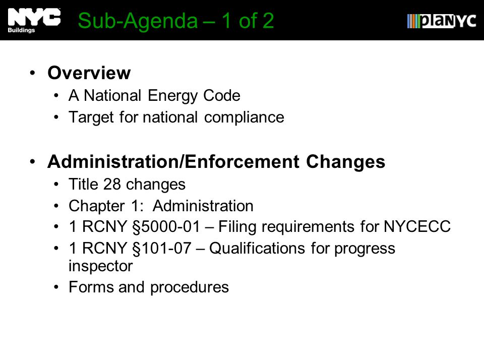 Sub-Agenda – 1 of 2 Overview A National Energy Code Target for national compliance Administration/Enforcement Changes Title 28 changes Chapter 1: Administration 1 RCNY §5000-01 – Filing requirements for NYCECC 1 RCNY §101-07 – Qualifications for progress inspector Forms and procedures
