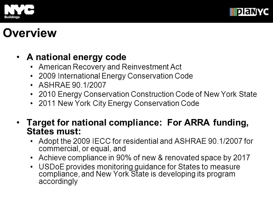 Overview A national energy code American Recovery and Reinvestment Act 2009 International Energy Conservation Code ASHRAE 90.1/ Energy Conservation Construction Code of New York State 2011 New York City Energy Conservation Code Target for national compliance: For ARRA funding, States must: Adopt the 2009 IECC for residential and ASHRAE 90.1/2007 for commercial, or equal, and Achieve compliance in 90% of new & renovated space by 2017 USDoE provides monitoring guidance for States to measure compliance, and New York State is developing its program accordingly