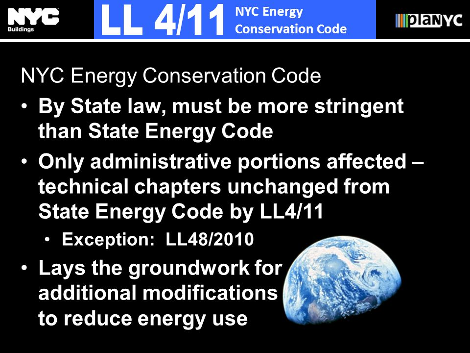 NYC Energy Conservation Code By State law, must be more stringent than State Energy Code Only administrative portions affected – technical chapters unchanged from State Energy Code by LL4/11 Exception: LL48/2010 Lays the groundwork for additional modifications to reduce energy use NYC Energy Conservation Code