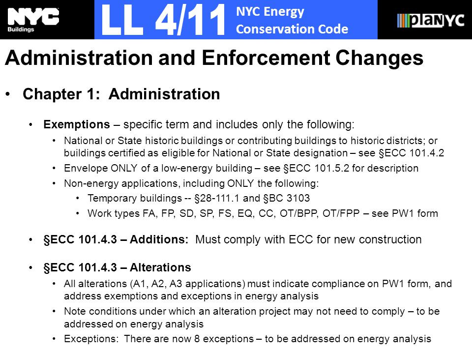 NYC Energy Conservation Code Administration and Enforcement Changes Chapter 1: Administration Exemptions – specific term and includes only the following: National or State historic buildings or contributing buildings to historic districts; or buildings certified as eligible for National or State designation – see §ECC Envelope ONLY of a low-energy building – see §ECC for description Non-energy applications, including ONLY the following: Temporary buildings -- § and §BC 3103 Work types FA, FP, SD, SP, FS, EQ, CC, OT/BPP, OT/FPP – see PW1 form §ECC – Additions: Must comply with ECC for new construction §ECC – Alterations All alterations (A1, A2, A3 applications) must indicate compliance on PW1 form, and address exemptions and exceptions in energy analysis Note conditions under which an alteration project may not need to comply – to be addressed on energy analysis Exceptions: There are now 8 exceptions – to be addressed on energy analysis