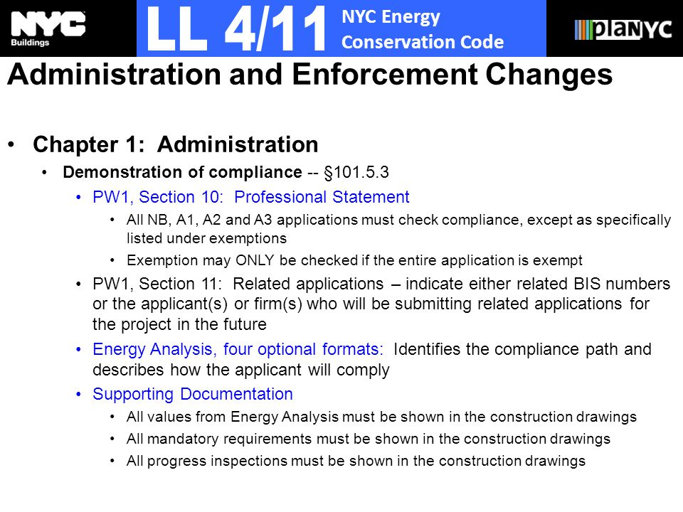 NYC Energy Conservation Code Administration and Enforcement Changes Chapter 1: Administration Demonstration of compliance -- §101.5.3 PW1, Section 10: Professional Statement All NB, A1, A2 and A3 applications must check compliance, except as specifically listed under exemptions Exemption may ONLY be checked if the entire application is exempt PW1, Section 11: Related applications – indicate either related BIS numbers or the applicant(s) or firm(s) who will be submitting related applications for the project in the future Energy Analysis, four optional formats: Identifies the compliance path and describes how the applicant will comply Supporting Documentation All values from Energy Analysis must be shown in the construction drawings All mandatory requirements must be shown in the construction drawings All progress inspections must be shown in the construction drawings