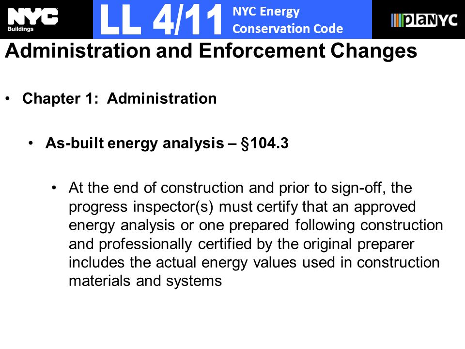 NYC Energy Conservation Code Administration and Enforcement Changes Chapter 1: Administration As-built energy analysis – §104.3 At the end of construction and prior to sign-off, the progress inspector(s) must certify that an approved energy analysis or one prepared following construction and professionally certified by the original preparer includes the actual energy values used in construction materials and systems