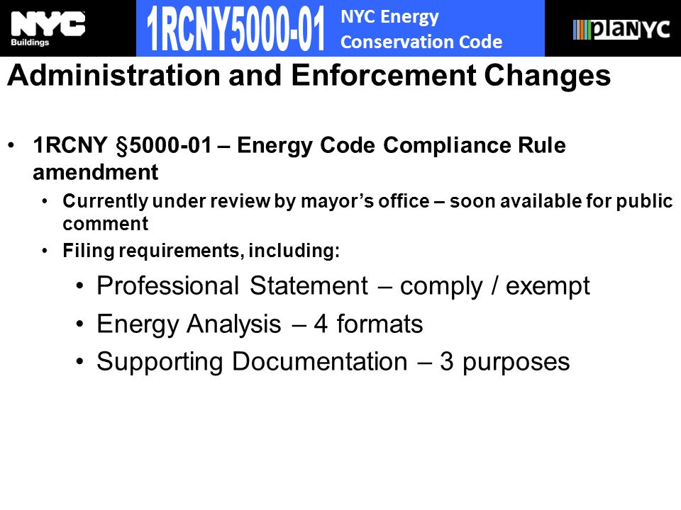 NYC Energy Conservation Code Administration and Enforcement Changes 1RCNY §5000-01 – Energy Code Compliance Rule amendment Currently under review by mayors office – soon available for public comment Filing requirements, including: Professional Statement – comply / exempt Energy Analysis – 4 formats Supporting Documentation – 3 purposes