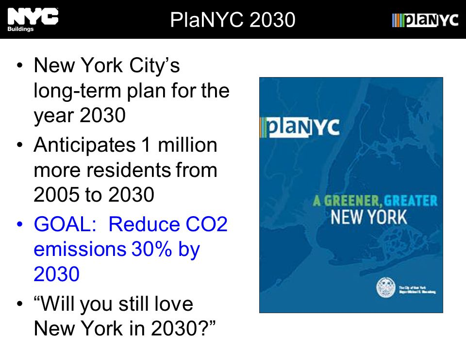 PlaNYC 2030 New York Citys long-term plan for the year 2030 Anticipates 1 million more residents from 2005 to 2030 GOAL: Reduce CO2 emissions 30% by 2