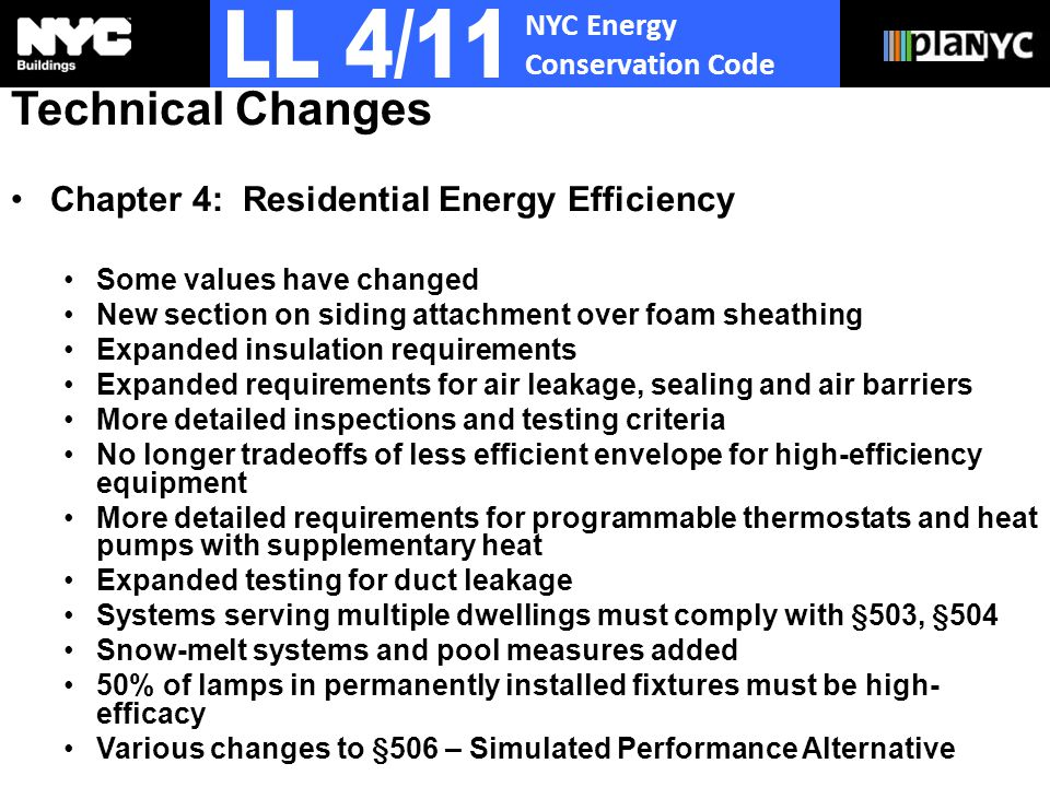 NYC Energy Conservation Code Technical Changes Chapter 4: Residential Energy Efficiency Some values have changed New section on siding attachment over foam sheathing Expanded insulation requirements Expanded requirements for air leakage, sealing and air barriers More detailed inspections and testing criteria No longer tradeoffs of less efficient envelope for high-efficiency equipment More detailed requirements for programmable thermostats and heat pumps with supplementary heat Expanded testing for duct leakage Systems serving multiple dwellings must comply with §503, §504 Snow-melt systems and pool measures added 50% of lamps in permanently installed fixtures must be high- efficacy Various changes to §506 – Simulated Performance Alternative
